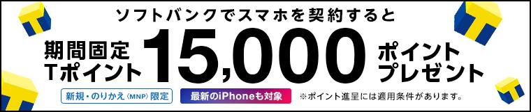 新規・のりかえ(MNP)限定 ソフトバンクでスマホを契約すると、期間固定Tポイント15,000ポイントプレゼント 最新のiPhoneも対象 ※ポイント進呈には適用条件があります。