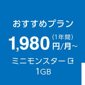 おすすめプラン 1,980円/月~(1年間) ミニモンスター 1GB