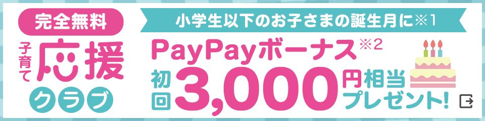 完全無料 子育て応援クラブ 小学生以下のお子さまの誕生月に※1 PayPayボーナス※2 初回3,000円相当プレゼント!