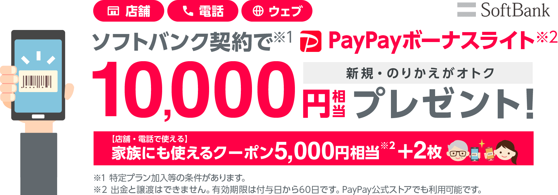 SoftBank 店舗・電話・ウェブ ソフトバンク契約で(※1)PayPayボーナスライト(※2)10,000円相当プレゼント! 新規やのりかえがオトク[店舗・電話で使える]家族にも使えるクーポン5,000円相当(※2)+2枚 ※1特定プラン加入等の条件があります。※2出金と譲渡はできません。有効期限は付与日から60日です。PayPay公式ストアでも利用可能です。