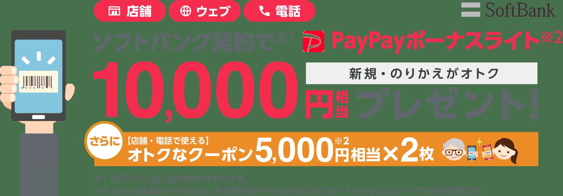 SoftBank 店舗・ウェブ・電話で使えるクーポン配布中 ソフトバンク契約で(※1)PayPayボーナスライト(※2)10,000円相当プレゼント! 新規・のりかえがオトク さらに【店舗・電話で使える】オトクなクーポン5,000円相当(※2)×2枚 ※1特定プラン加入等の条件があります。※2出金と譲渡はできません。有効期限は付与日から60日です。PayPay公式ストアでも利用可能です。
