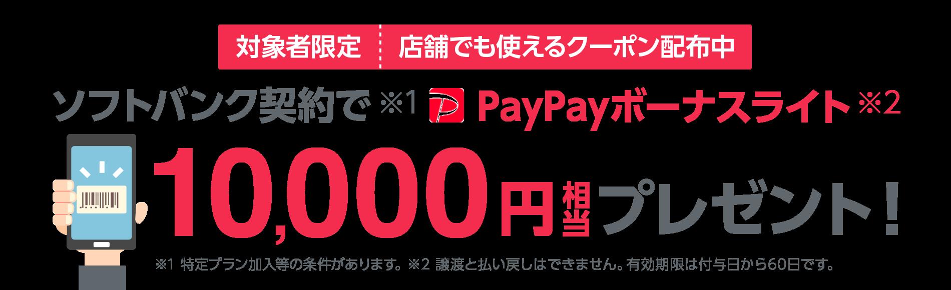 対象者限定 店舗でも使えるクーポン配布中 ソフトバンク契約で※1PayPayボーナスライト※2 10,000円相当プレゼント! ※1 特定プラン加入等の条件があります。 ※2 譲渡と払い戻しはできません。有効期限は付与日から60日です。