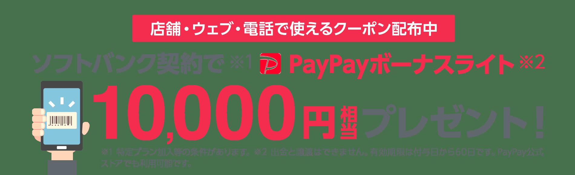 店舗・ウェブ・電話で使えるクーポン配布中 ソフトバンク契約で※1PayPayボーナスライト※2 10,000円相当プレゼント! ※1 特定プラン加入等の条件があります。 ※2 出金と譲渡はできません。有効期限は付与日から60日です。 PayPay公式ストアでも利用可能です。
