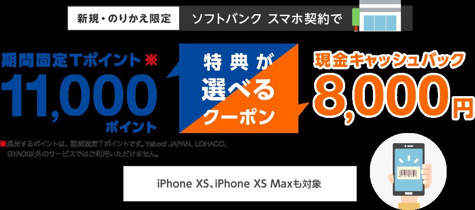 新規・のりかえ限定 ソフトバンク スマホ契約で特典が選べるクーポン 期間固定Tポイント11,000ポイント(進呈するポイントは、期間固定Tポイントです。Yahoo! JAPAN、LOHACO、GYAO!以外のサービスではご利用いただけません。)または現金キャッシュバック8,000円 最新のiPhoneも対象