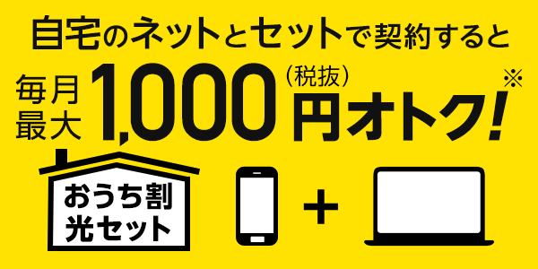 「おうち割 光セット」自宅のネットとセットで契約すると毎月最大1,000円(税抜)オトク!(※)