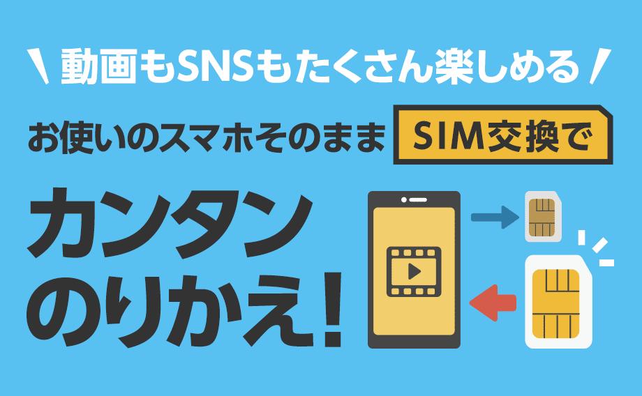 動画もSNSもたくさん楽しめる お使いのスマホそのままSIM交換で カンタンのりかえ!