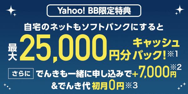 Yahoo! BB限定特典 自宅のネットもソフトバンクにすると最大25,000円分キャッシュバック!(※1)さらにでんきも一緒に申し込みで、プラス7,000円(※2)&でんき代初月0円(※3)