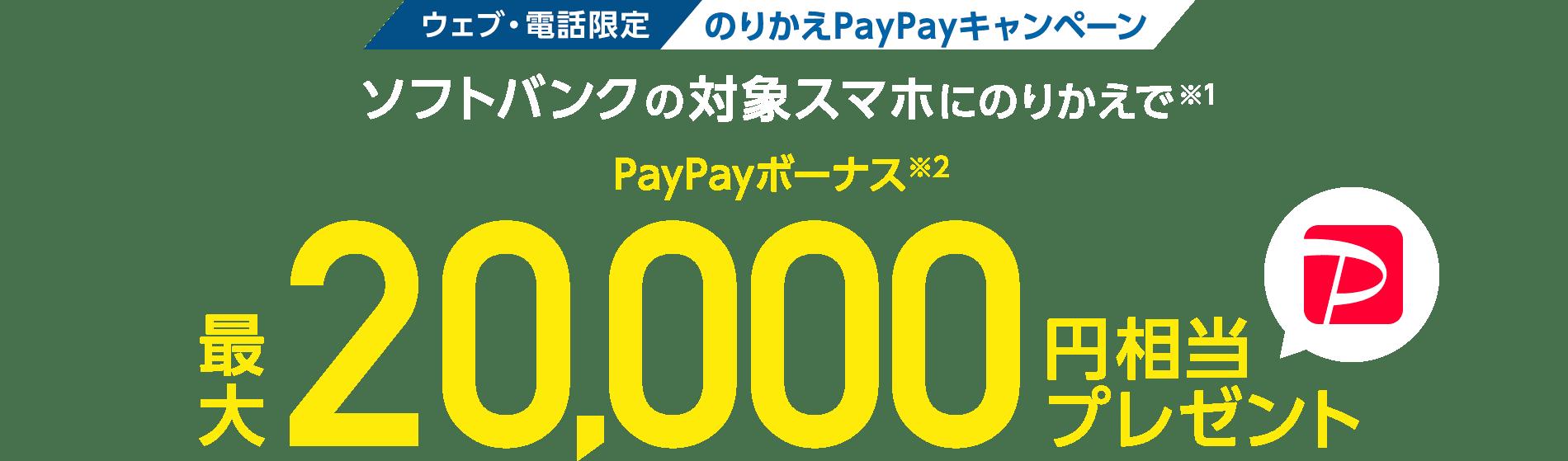 ウェブ・電話限定のりかえPayPayキャンペーンソフトバンクの対象スマホにのりかえで(※1)PayPayボーナス(※2)最大20,000円相当プレゼント