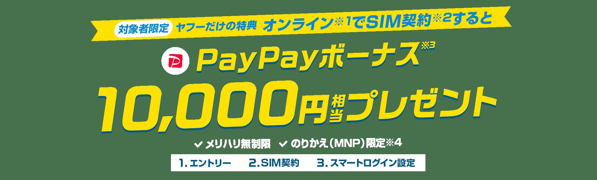 対象者限定ヤフーだけの特典オンライン(※1)でSIM契約(※2)するとPayPayボーナス(※3)10,000円相当プレゼント 対象料金プラン:メリハリ無制限 のりかえ(MNP)限定(※4)1.エントリー>2.SIM契約>3.スマートログイン設定