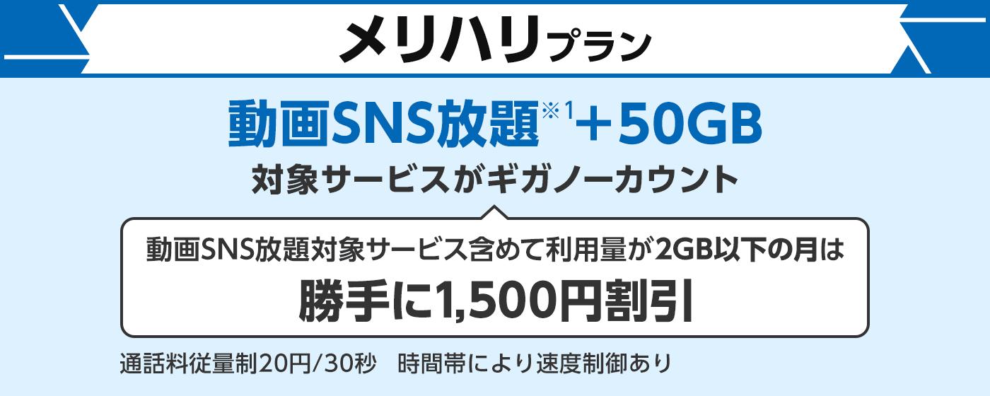メリハリプラン動画SNS放題(※1)+50GB対象サービスがギガノーカウント 動画SNS放題対象サービス含めて利用量が2GB以下の月は勝手に1,500円割引 通話料従量制20円/30秒 時間帯により速度制御あり