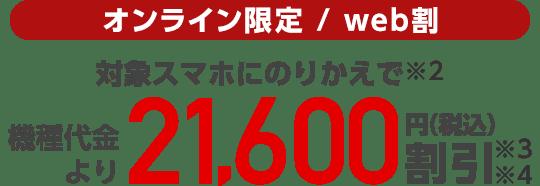 オンライン限定/web割 対象スマホにのりかえで(※2)機種代金より21,600円(税込)割引(※3)(※4)
