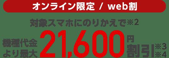 オンライン限定/web割 対象スマホにのりかえで(※2)機種代金より最大21,600円割引(※3)(※4)