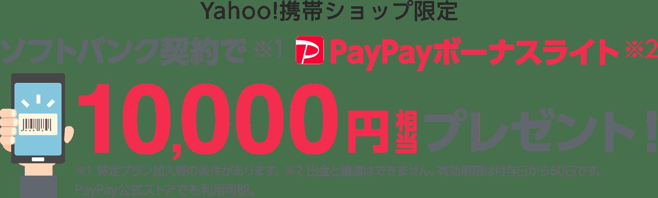 Yahoo!携帯ショップ限定ソフトバンク契約で(※1)PayPayボーナスライト(※2)10,000円相当プレゼント! ※1特定プラン加入等の条件があります。※2出金と譲渡はできません。有効期限は付与日                     から60日です。PayPay公式ストアでも利用可能。