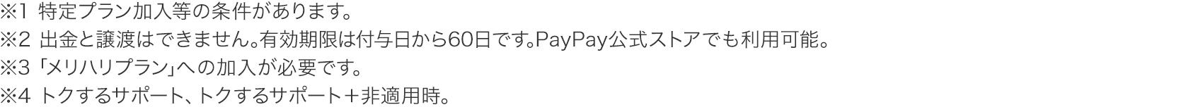 ※1 特定プラン加入等の条件があります。※2 出金と譲渡はできません。有効期限は付与日から60日です。PayPay公式ストアでも利用可能。※3「メリハリプラン」への加入が必要です。※4 トクするサポート、トクするサポート+非適用時。