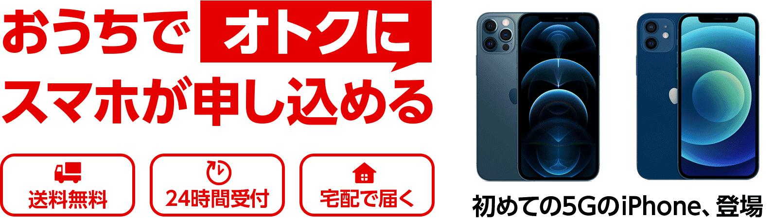 おうちでオトクにスマホが申し込める 送料無料 24時間受付 宅配で届く 初めての5GのiPhone、登場