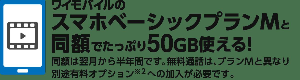 ワイモバイルのスマホベーシックプランMと同額でたっぷり50GB使える! 同額は翌月から半年間です。無料通話は、プランMと異なり別途有料オプション※2 への加入が必要です。