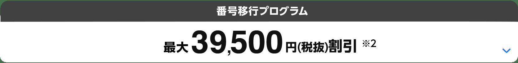 番号移行プログラム(※1)最大39,500円(税抜)割引(※2)