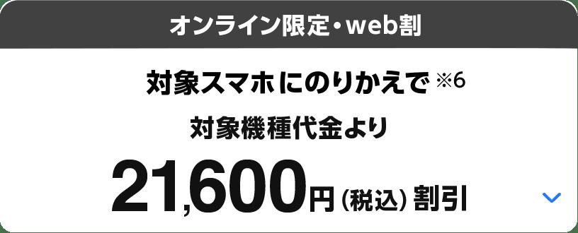 オンライン限定・web割 対象スマホにのりかえで(※6)対象機種代金より21,600円(税込)割引