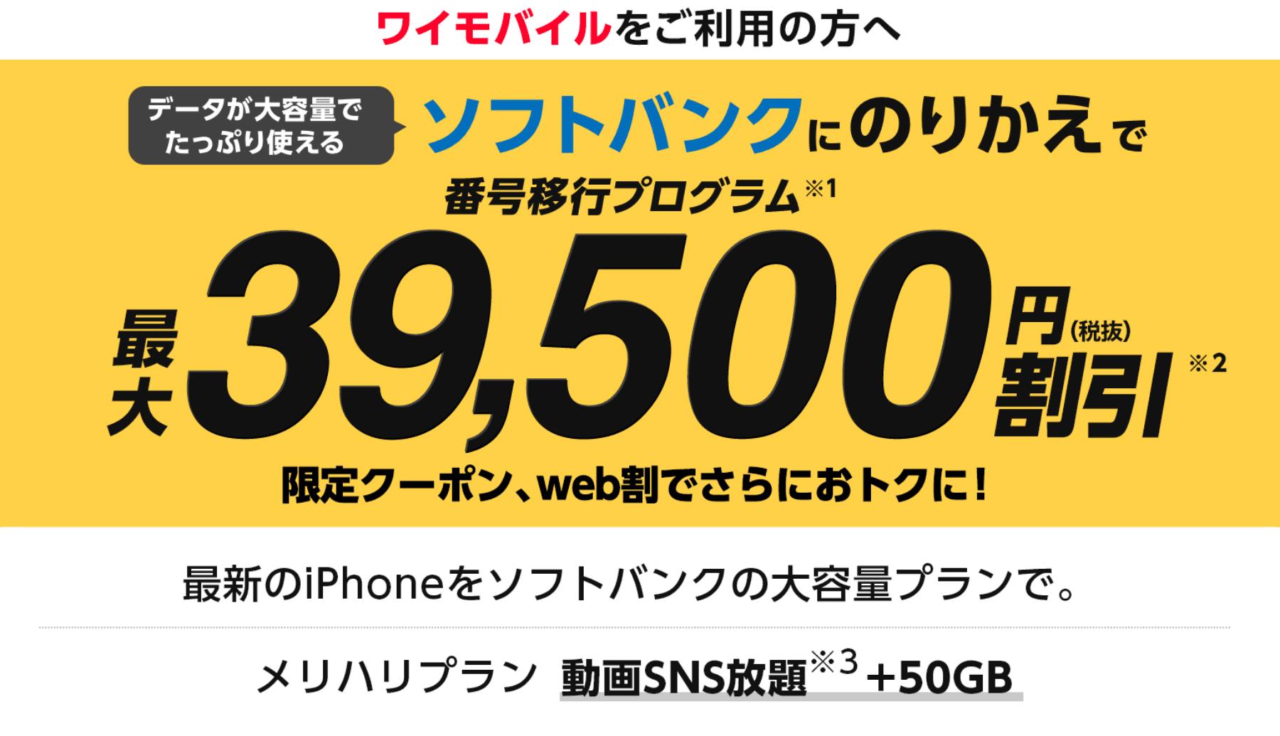 ワイモバイルをご利用の方へ データが大容量でたっぷり使えるソフトバンクにのりかえで番号移行プログラム(※1)最大39,500円(税抜)割引(※2)限定クーポン、web割でさらにおトクに! 最新のiPhoneをソフトバンクの大容量プランで。メリハリプラン動画SNS放題(※3)と50GB