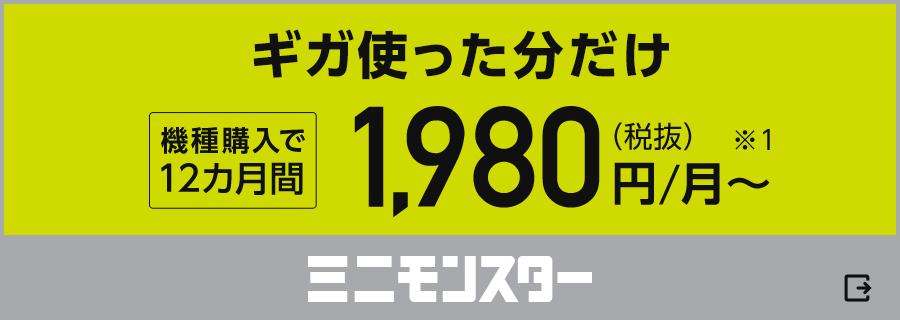 ギガ使った分だけ ミニモンスター 機種購入で12カ月間月額1,980円(税抜)から※1(外部サイト)