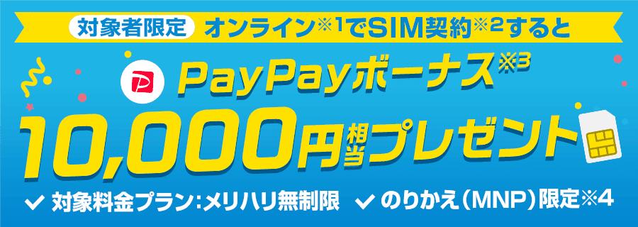 対象者限定オンライン(※1)でSIM契約(※2)するとPayPayボーナス(※3)10,000円相当プレゼント 対象料金プラン:メリハリ無制限 のりかえ(MNP)限定(※4)