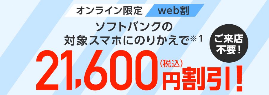 オンライン限定web割ソフトバンクの対象スマホにのりかえで(※1)対象機種代金から21,600円(税込)割引!