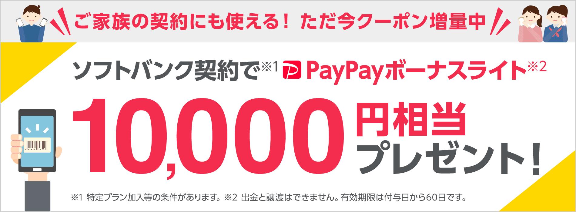 ご家族の契約にも使える! ただ今クーポン増量中 ソフトバンク契約で※1 PayPayボーナスライト※2 10,000円相当プレゼント!※1 特定プラン加入等の条件があります。 ※2 出金と譲渡はできません。有効期限は付与日から60日です。