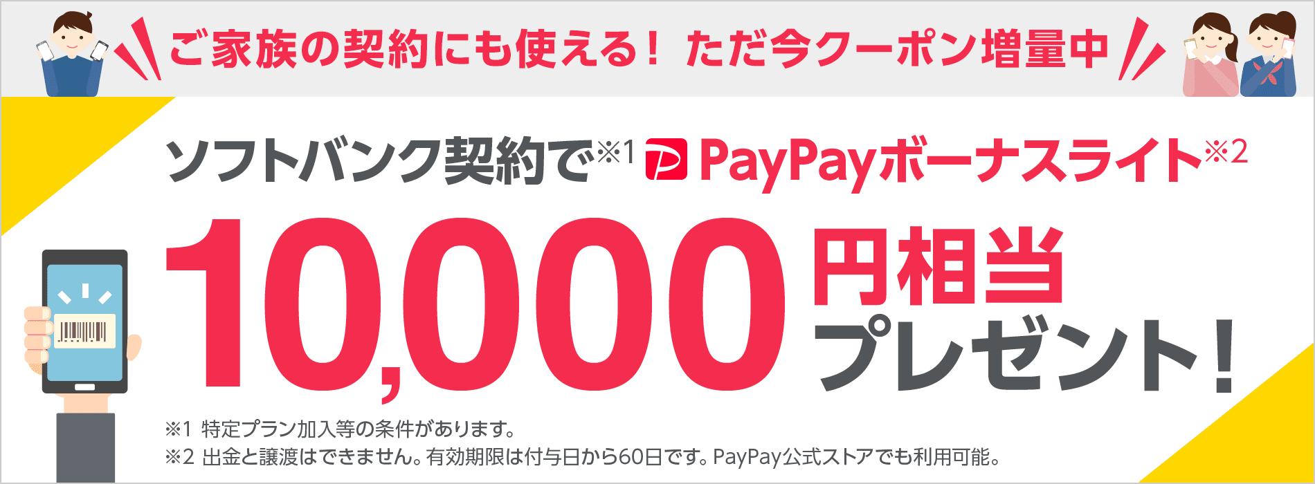 ご家族の契約にも使える! ただ今クーポン増量中 ソフトバンク契約で※1 PayPayボーナスライト※2 10,000円相当プレゼント!※1 特定プラン加入等の条件があります。 ※2 出金と譲渡はできません。有効期限は付与日から60日です。PayPay公式ストアでも利用可能。