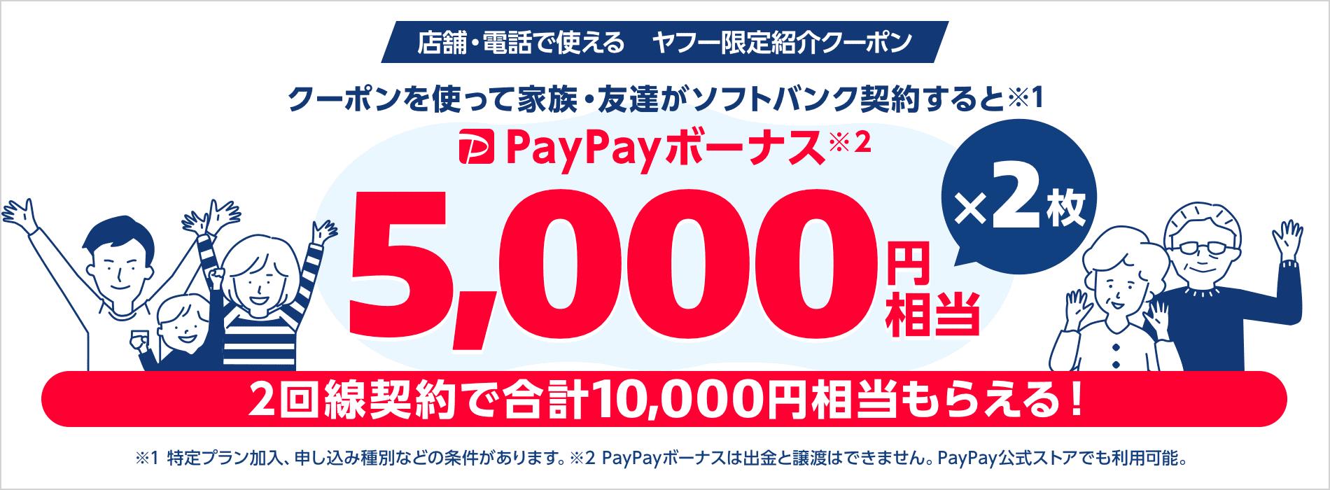 店舗・電話で使えるヤフー限定紹介クーポン クーポンを使って家族・友達がソフトバンク契約すると(※1)PayPayボーナス(※2)5,000円相当×2枚 2回線契約で合計10,000円相当もらえる! ※1特定プラン加入、申し込み種別などの条件があります。※2PayPayボーナスは出金と譲渡はできません。PayPay公式ストアでも利用可能。