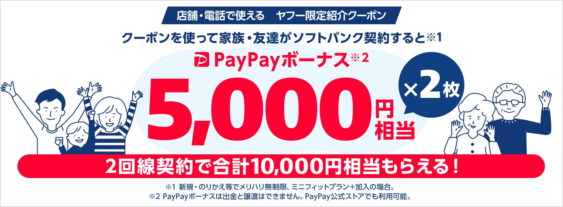 店舗・電話で使えるヤフー限定紹介クーポン クーポンを使って家族・友達がソフトバンク契約すると(※1)PayPayボーナス(※2)5,000円相当×2枚 2回線契約で合計10,000円相当もらえる! ※1 新規・のりかえ等でメリハリ無制限、ミニフィットプラン+加入の場合。※2 PayPayボーナスは出金と譲渡はできません。PayPay公式ストアでも利用可能。