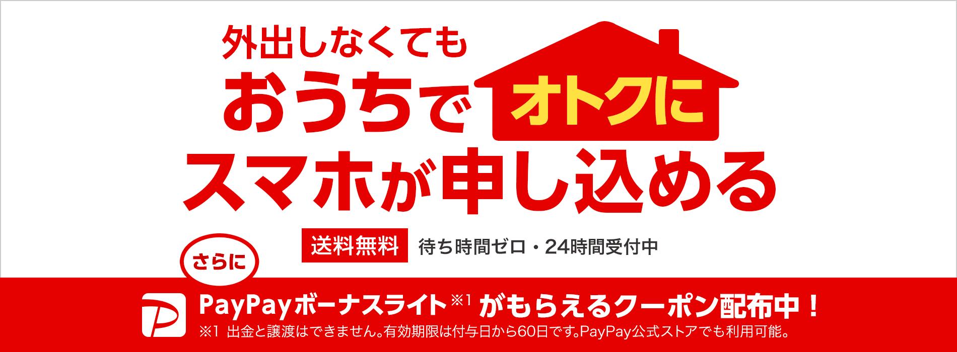 外出しなくてもおうちでオトクにスマホが申し込める 送料無料 待ち時間ゼロ・24時間受付中 さらにPayPayボーナスライト(※1)がもらえるクーポン配布中! ※1 出金と譲渡はできません。有効期限は付与日から60日です。PayPay公式ストアでも利用可能。