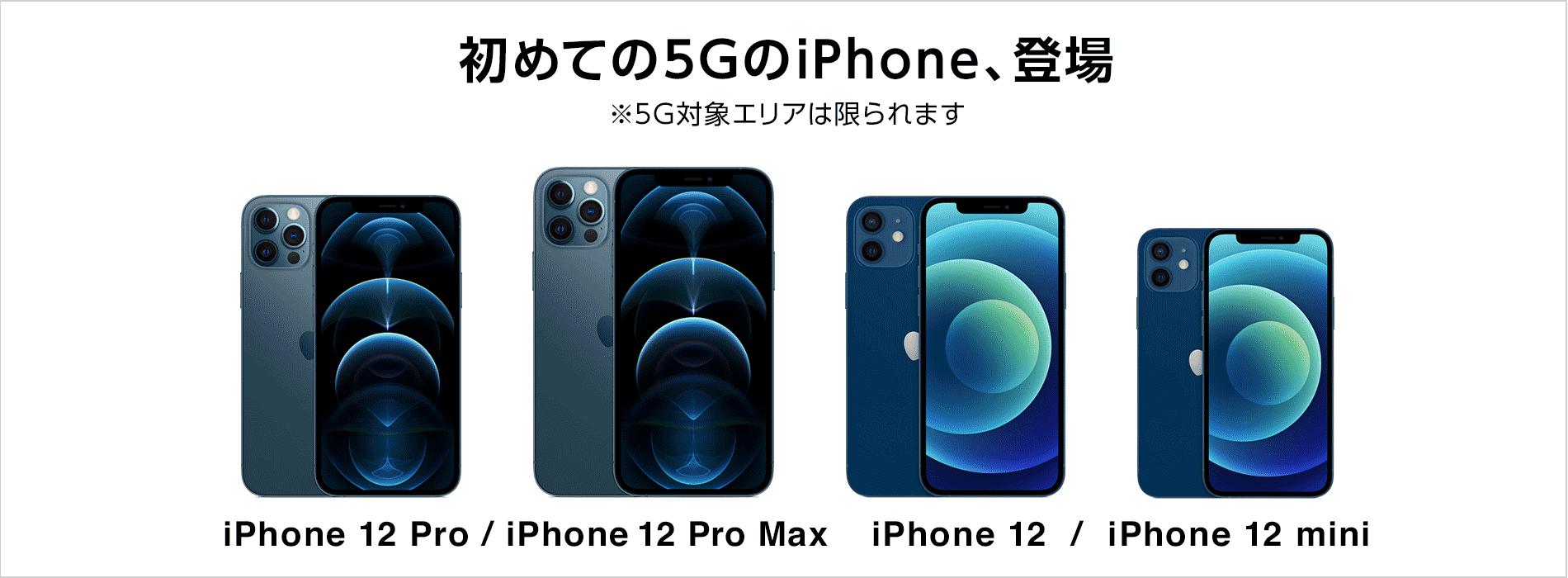 初めての5GのiPhone、登場 ※5G対象エリアは限られます iPhone 12 Pro / iPhone 12 Pro Max iPhone 12 / iPhone 12 mini