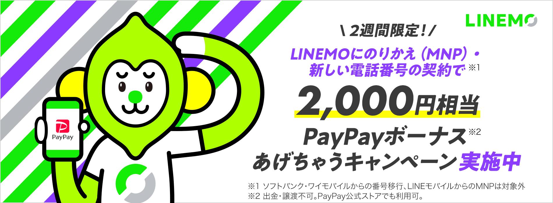 LINEMO 2週間限定 LINEMOにのりかえ(MNP)・新しい電話番号の契約で※1 2,000円相当PayPayボーナス※2 あげちゃうキャンペーン実施中 ※1 ソフトバンク・ワイモバイルからの番号移行、LINEモバイルからのMNPは対象外 ※2 出金・譲渡不可。PayPay公式ストアでも利用可。