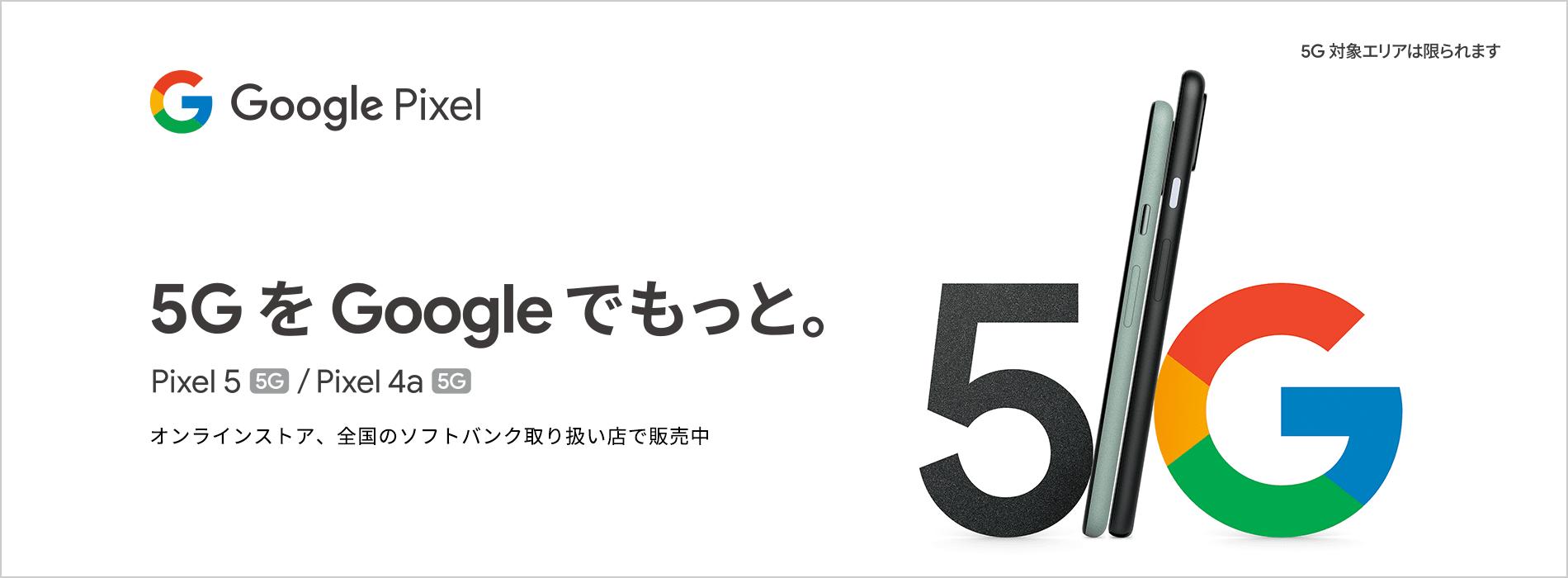 5G を Google でもっと。Pixel 5 (5G) / Pixel 4a (5G) オンラインストア、全国のソフトバンク取り扱い店で販売中 5G対象エリアは限られます