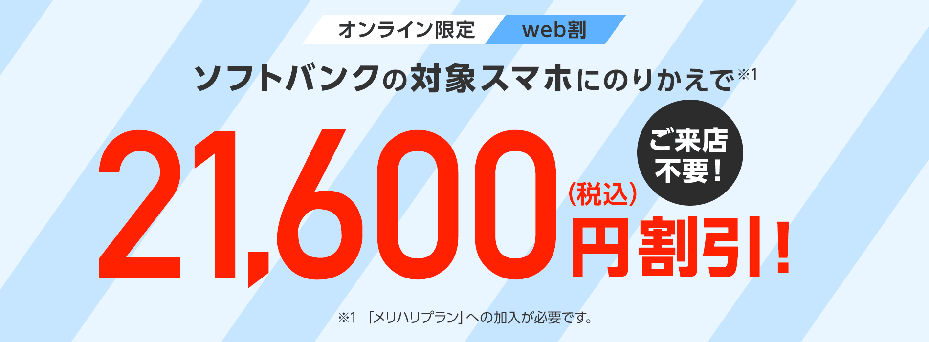 オンライン限定web割ソフトバンクの対象スマホにのりかえで(※1)対象機種代金から21,600円(税込)割引! ※1「メリハリプラン」への加入が必要です。