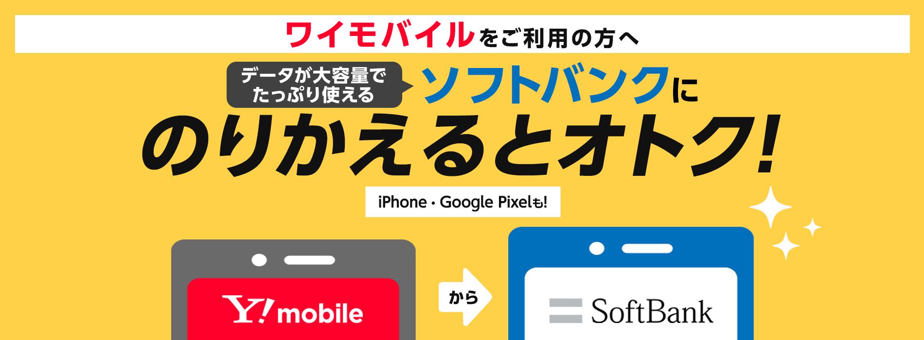ワイモバイルをご利用の方へデータが大容量でたっぷり使えるソフトバンクにのりかえるとオトク! iPhone・Google Pixelも!