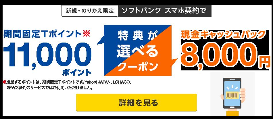 新規・のりかえ限定 ソフトバンクスマホ契約で期間固定Tポイント※11,000ポイントか現金キャッシュバック8,000円の特典が選べるクーポン(進呈するポイントは、期間固定Tポイントです。Yahoo! JAPAN、LOHACO、GYAO!以外のサービスではご利用いただけません。)詳細を見る