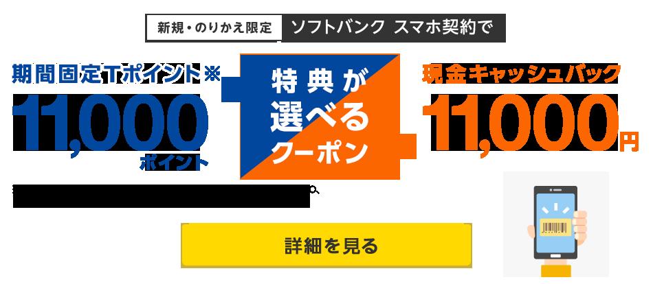 新規・のりかえ限定ソフトバンクスマホ契約で期間固定Tポイント※11,000ポイントか現金キャッシュバック11,000円の特典が選べるクーポン(進呈するポイントは、期間固定Tポイントです。Yahoo! JAPAN、LOHACO、GYAO!以外のサービスではご利用いただけません。)詳細を見る