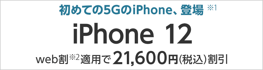初めての5GのiPhone、登場(※1) iPhone 12 web割(※2)適用で21,600円(税込)割引