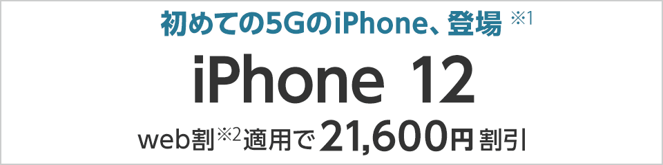 初めての5GのiPhone、登場(※1) iPhone 12 web割(※2)適用で21,600円割引