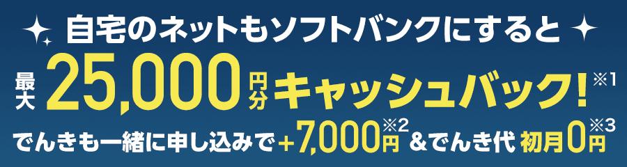自宅のネットもソフトバンクにすると最大25,000円分キャッシュバック!(※1)さらにでんきも一緒に申し込みで、プラス7,000円(※2)&でんき代初月0円(※3)