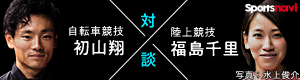 29歳、プロアスリートを支えるもの 初山翔(自転車)×福島千里(陸上)