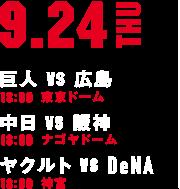 9.24THU 巨人 vs 広島 18:00 東京ドーム 中日 vs 阪神 18:00 ナゴヤドーム ヤクルト vs DeNA 18:00 神宮