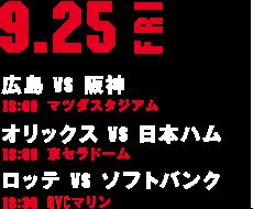 9.25FRI 広島 VS 阪神 18:00 マツダスタジアム オリックス VS 日本ハム 18:00 京セラドーム ロッテ VS ソフトバンク 18:30 QVCマリン