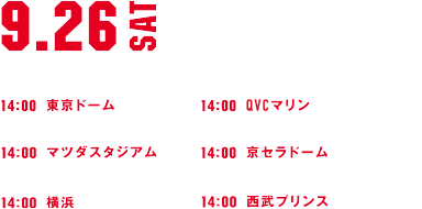 9.26SAT 巨人 VS ヤクルト 14:00 東京ドーム 広島 VS 阪神 14:00 マツダスタジアム 西武 VS 楽天 14:00 西武プリンス ロッテ VS ソフトバンク 14:00 QVCマリン オリックス VS 日本ハム 14:00 京セラドーム DeNA VS 中日 14:00 横浜