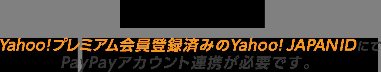 本特典の対象となるには、Yahoo!プレミアム会員登録済みのYahoo! JAPANIDにてPayPayアカウント連携が必要です。