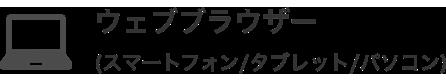 Webブラウザー                                 (スマートフォン/タブレット/パソコン)