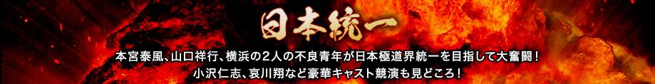 日本統一_本宮泰風、山口祥行、横浜の2人の不良青年が日本極道界統一を目指して大奮闘!小沢仁志、哀川翔など豪華キャスト競演も見どころ!
