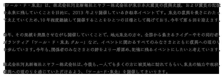 「ツール・ド・東北」は、株式会社河北新報社とヤフー株式会社が東日本大震災の復興支援、および震災の記憶を未来に残していくことを目的に、2013年より開催している自転車イベントです。東北の復興を長きにわたって支えていくため、10年程度継続して開催することをひとつの目標として掲げており、今年で第6回を迎えます。毎年、その規模を発展させながら開催していくことで、地元東北の方々、全国から集まるライダーやその同行者、ボランティア「ツール・ド・東北 クルー」など、イベントに関わるすべてのみなさまとともに復興への道のりを歩んでいます。今年も、関係者のみなさまとの絆をより一層深め、記憶に残るイベントにしたいと考えています。株式会社河北新報社とヤフー株式会社は、今後も、一人でも多くの方に被災地に訪れてもらい、東北の魅力や現状、復興への道のりを感じていただけるよう、「ツール・ド・東北」を開催してまいります。