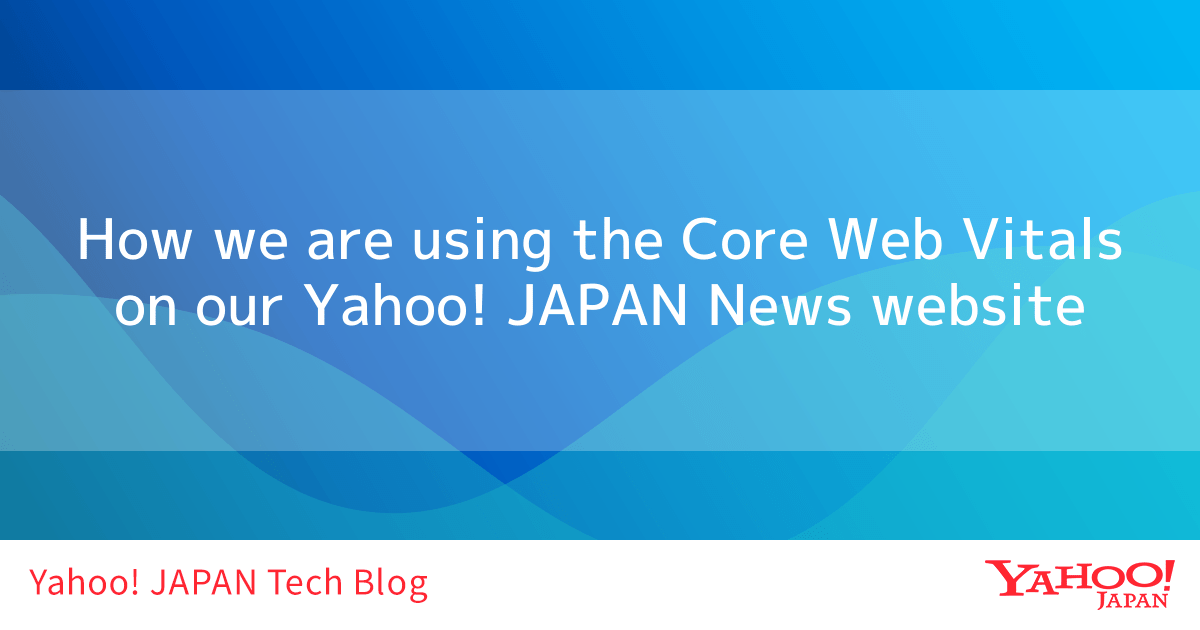 Improve user experience! How we manage the Core Web Vitals on our Yahoo! JAPAN News website